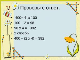 Проверьте ответ. 400= 4 х 100 100 – 2 = 98 98 х 4 = 392 2 способ 400 – (2 х 4) =