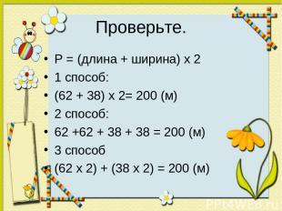 Проверьте. P = (длина + ширина) х 2 1 способ: (62 + 38) х 2= 200 (м) 2 способ: 6