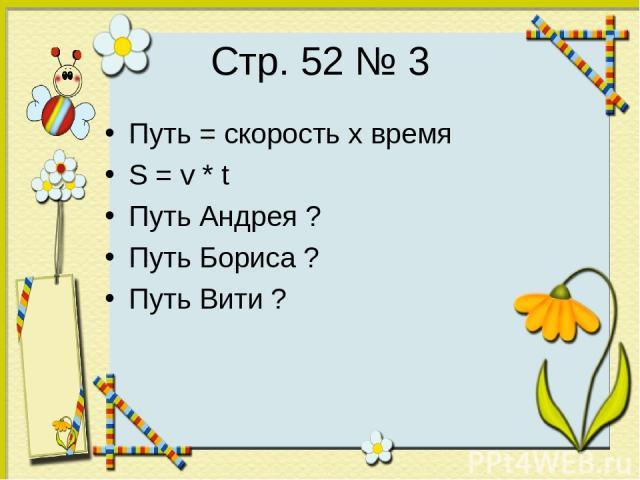 Стр. 52 № 3 Путь = скорость х время S = v * t Путь Андрея ? Путь Бориса ? Путь Вити ?