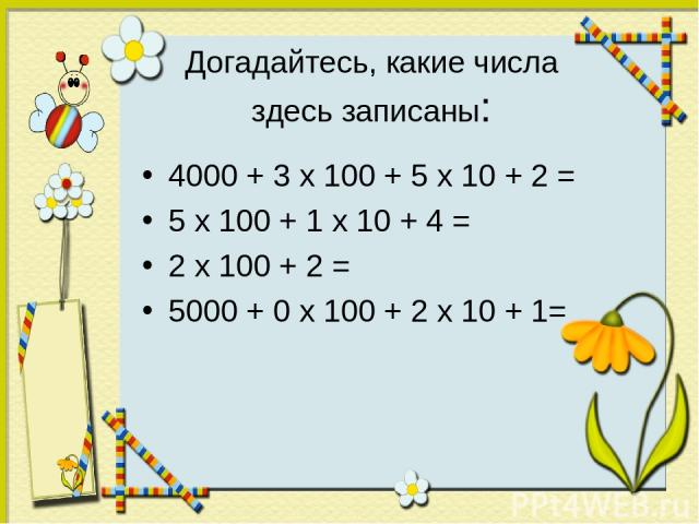 Догадайтесь, какие числа здесь записаны: 4000 + 3 х 100 + 5 х 10 + 2 = 5 х 100 + 1 х 10 + 4 = 2 х 100 + 2 = 5000 + 0 х 100 + 2 х 10 + 1=