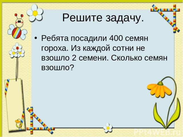 Решите задачу. Ребята посадили 400 семян гороха. Из каждой сотни не взошло 2 семени. Сколько семян взошло?