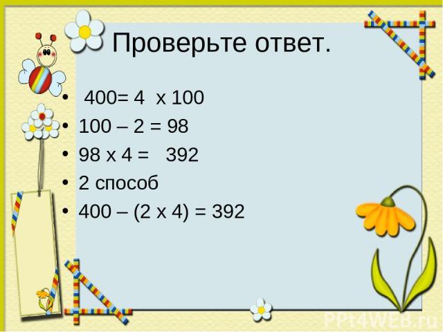 Проверьте ответ. 400= 4 х 100 100 – 2 = 98 98 х 4 = 392 2 способ 400 – (2 х 4) = 392