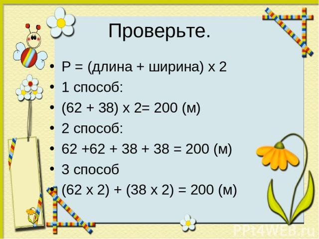 Проверьте. P = (длина + ширина) х 2 1 способ: (62 + 38) х 2= 200 (м) 2 способ: 62 +62 + 38 + 38 = 200 (м) 3 способ (62 х 2) + (38 х 2) = 200 (м)