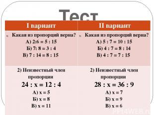 Тест Iвариант IIвариант Какая из пропорций верна? А) 2:6 = 5 : 15 Б) 7: 8 = 3 :
