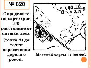 № 820 Определите по карте (рис. 36) расстояние от опушки леса (точка А) до точки