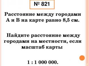 № 821 Расстояние между городами А и В на карте равно 8,5 см. Найдите расстояние