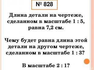№ 828 Длина детали на чертеже, сделанном в масштабе 1 : 5, равна 7,2 см. Чему бу