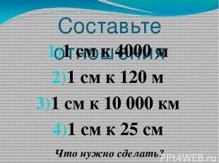 Составьте отношения 1 см к 4000 м 1 см к 120 м 1 см к 10 000 км 1 см к 25 см Что