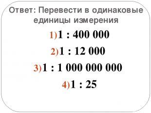 Ответ: Перевести в одинаковые единицы измерения 1 : 400 000 1 : 12 000 1 : 1 000