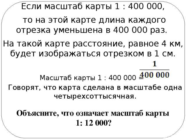 Если масштаб карты 1 : 400 000, то на этой карте длина каждого отрезка уменьшена в 400 000 раз. На такой карте расстояние, равное 4 км, будет изображаться отрезком в 1 см. Масштаб карты 1 : 400 000 = Говорят, что карта сделана в масштабе одна четыре…