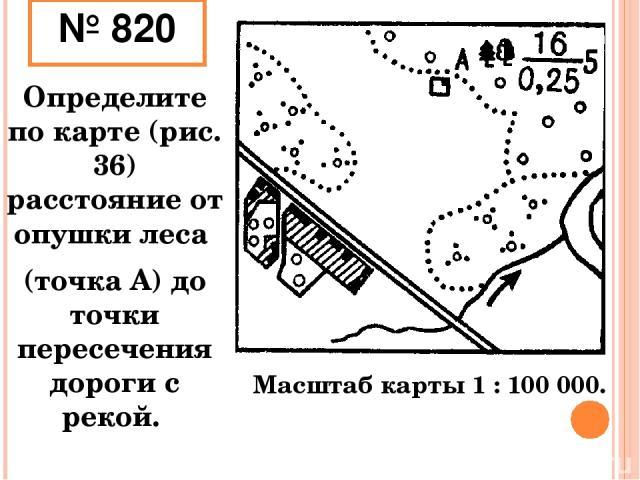 № 820 Определите по карте (рис. 36) расстояние от опушки леса (точка А) до точки пересечения дороги с рекой. Масштаб карты 1 : 100 000.