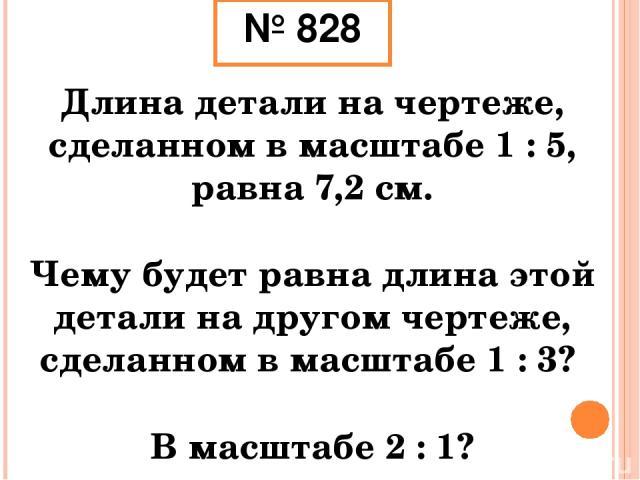 № 828 Длина детали на чертеже, сделанном в масштабе 1 : 5, равна 7,2 см. Чему будет равна длина этой детали на другом чертеже, сделанном в масштабе 1 : 3? В масштабе 2 : 1?