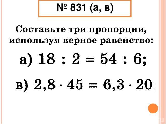 № 831 (а, в) Составьте три пропорции, используя верное равенство: