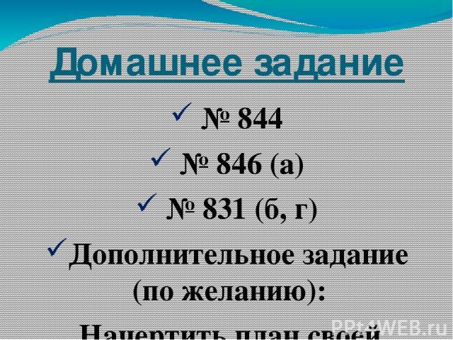 Домашнее задание № 844 № 846 (а) № 831 (б, г) Дополнительное задание (по желанию): Начертить план своей комнаты в масштабе 1 : 50
