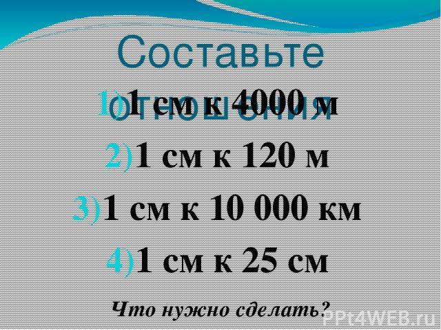 Составьте отношения 1 см к 4000 м 1 см к 120 м 1 см к 10 000 км 1 см к 25 см Что нужно сделать?