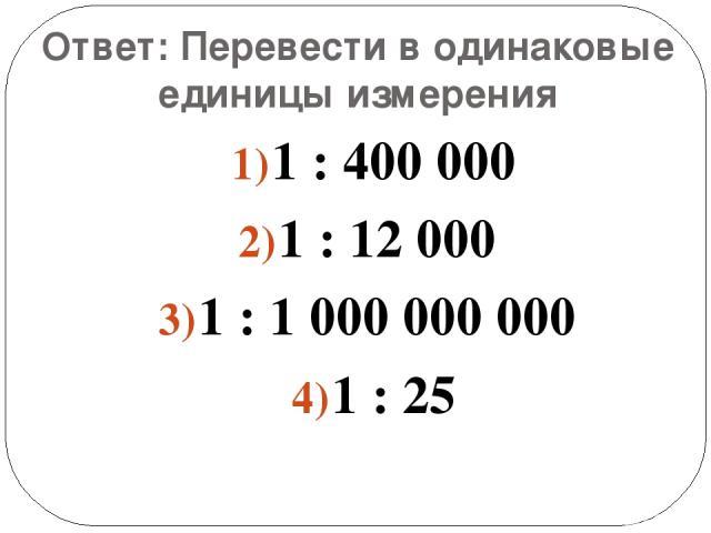 Ответ: Перевести в одинаковые единицы измерения 1 : 400 000 1 : 12 000 1 : 1 000 000 000 1 : 25