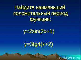Найдите наименьший положительный период функции: y=2sin(2x+1) y=3tg4(x+2)