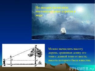 По звездам вычисляли местонахождение корабля в море. Можно вычислить высоту дере
