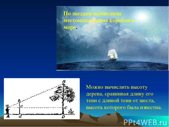 По звездам вычисляли местонахождение корабля в море. Можно вычислить высоту дерева, сравнивая длину его тени с длиной тени от шеста, высота которого была известна.