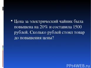 Цена за электрический чайник была повышена на 20% и составила 1500 рублей. Сколь