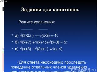 Задания для капитанов. Решите уравнения: а) √(3-2x ) + √(x-2) = 1; б) √(x+7) +√(