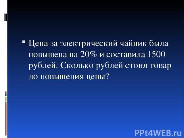 Цена за электрический чайник была повышена на 20% и составила 1500 рублей. Сколько рублей стоил товар до повышения цены?