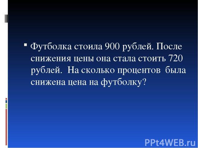 Футболка стоила 900 рублей. После снижения цены она стала стоить 720 рублей. На сколько процентов была снижена цена на футболку?