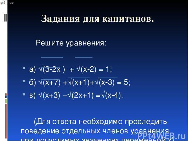 Задания для капитанов. Решите уравнения: а) √(3-2x ) + √(x-2) = 1; б) √(x+7) +√(x+1)+√(x-3) = 5; в) √(x+3) −√(2x+1) =√(x-4).  (Для ответа необходимо проследить поведение отдельных членов уравнения при допустимых значениях переменной x)
