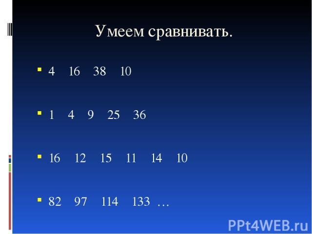 Умеем сравнивать. 4 16 38 10 1 4 9 25 36 16 12 15 11 14 10 82 97 114 133 …