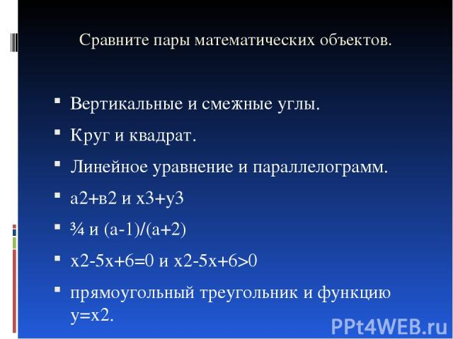Сравните пары математических объектов. Вертикальные и смежные углы. Круг и квадрат. Линейное уравнение и параллелограмм. а2+в2 и х3+у3 ¾ и (а-1)/(а+2) х2-5х+6=0 и х2-5х+6>0 прямоугольный треугольник и функцию у=х2.