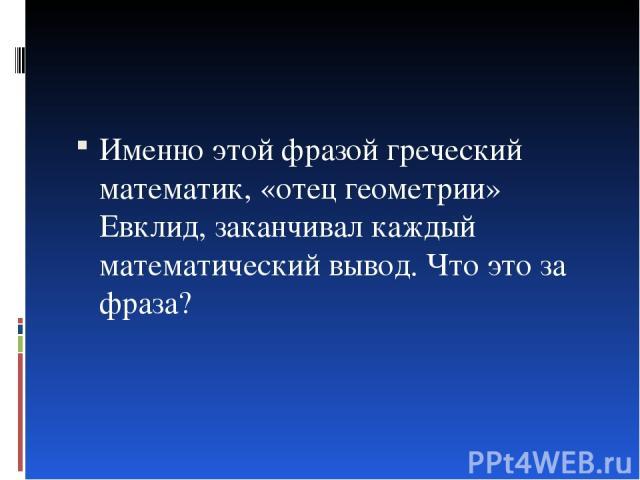 Именно этой фразой греческий математик, «отец геометрии» Евклид, заканчивал каждый математический вывод. Что это за фраза?