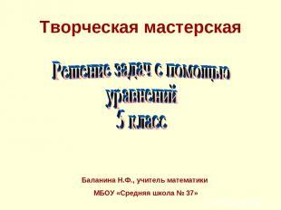 Творческая мастерская Баланина Н.Ф., учитель математики МБОУ «Средняя школа № 37