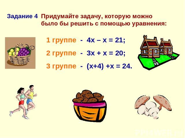 Придумайте задачу, которую можно было бы решить с помощью уравнения: 1 группе - 4х – х = 21; 2 группе - 3х + х = 20; 3 группе - (х+4) +х = 24. Задание 4