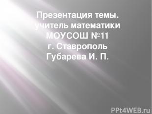 Презентация темы. учитель математики МОУСОШ №11 г. Ставрополь Губарева И. П.