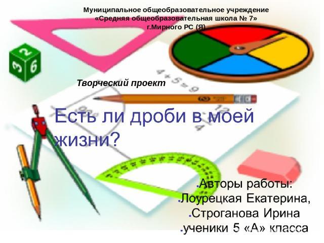 Муниципальное общеобразовательное учреждение «Средняя общеобразовательная школа № 7» г.Мирного РС (Я) Творческий проект