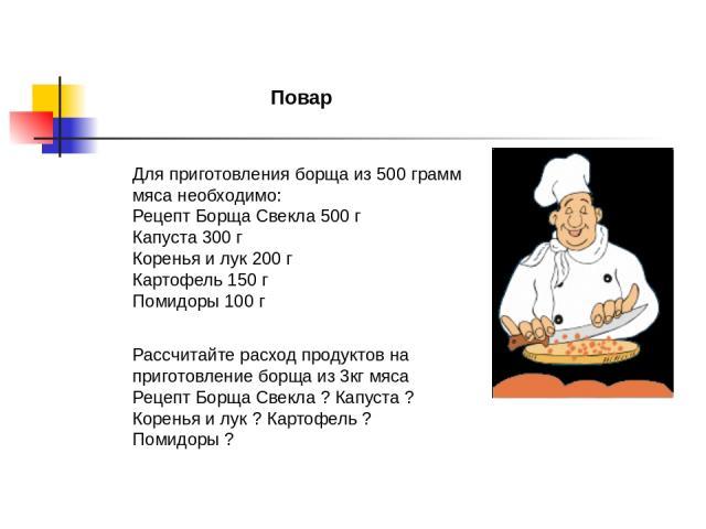 Повар Для приготовления борща из 500 грамм мяса необходимо: Рецепт Борща Свекла 500 г Капуста 300 г Коренья и лук 200 г Картофель 150 г Помидоры 100 г Рассчитайте расход продуктов на приготовление борща из 3кг мяса Рецепт Борща Свекла ? Капуста ? Ко…