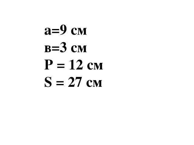 а=9 см в=3 см Р = 12 см S = 27 см