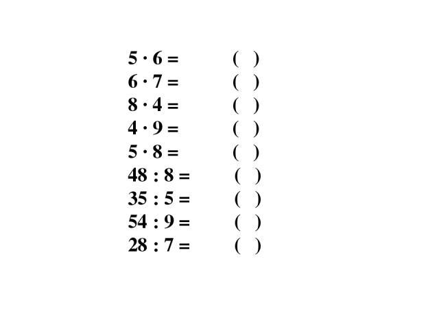 5 · 6 = ( ) 6 · 7 = ( ) 8 · 4 = ( ) 4 · 9 = ( ) 5 · 8 = ( ) 48 : 8 = ( ) 35 : 5 = ( ) 54 : 9 = ( ) 28 : 7 = ( )