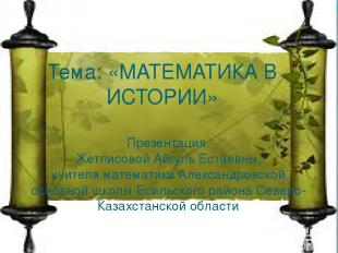 Тема: «МАТЕМАТИКА В ИСТОРИИ» Презентация Жетписовой Айгуль Естаевны, учителя мат