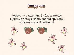 Можно ли разделить 2 яблока между 6 детьми? Какую часть яблока при этом получит