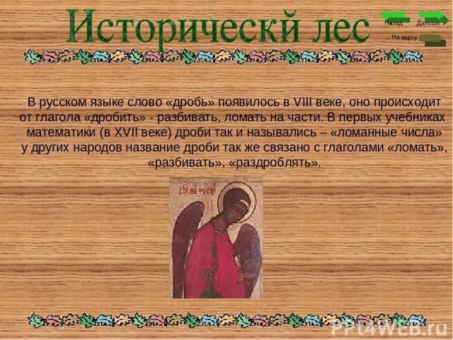 Дальше На карту Назад В русском языке слово «дробь» появилось в VIII веке, оно происходит от глагола «дробить» - разбивать, ломать на части. В первых учебниках математики (в XVII веке) дроби так и назывались – «ломанные числа» у других народов назва…
