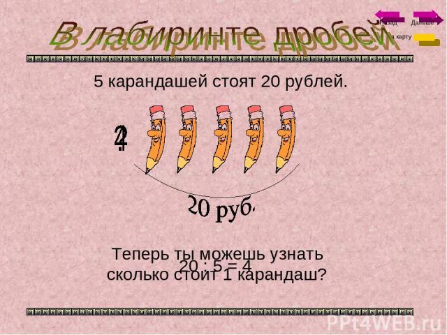 5 карандашей стоят 20 рублей. Теперь ты можешь узнать сколько стоит 1 карандаш? 20 : 5 = 4 На карту Назад Дальше