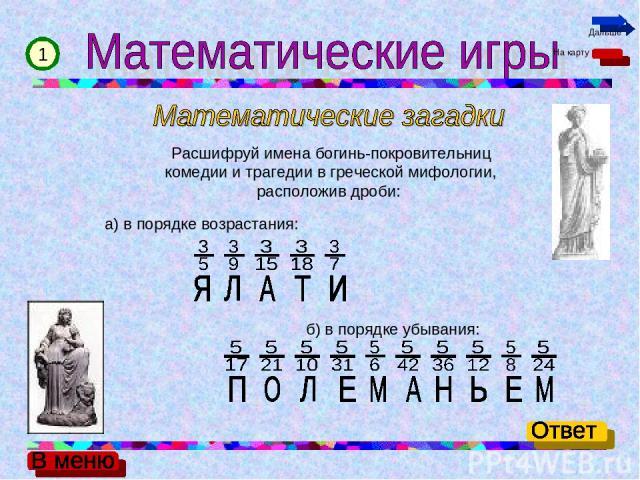 Расшифруй имена богинь-покровительниц комедии и трагедии в греческой мифологии, расположив дроби: а) в порядке возрастания: б) в порядке убывания: 1 На карту Дальше