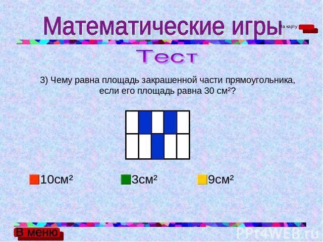 3) Чему равна площадь закрашенной части прямоугольника, если его площадь равна 30 см²? 10см² 3см² 9см² На карту