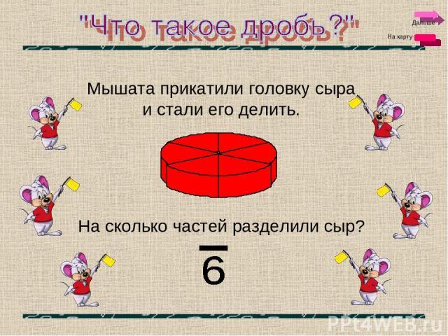 Дальше На карту Мышата прикатили головку сыра и стали его делить. На сколько частей разделили сыр?