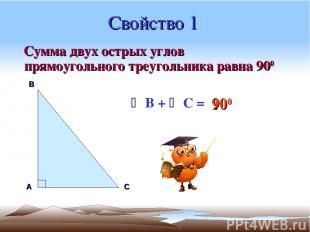 Свойство 1 Сумма двух острых углов прямоугольного треугольника равна 900 А В С B