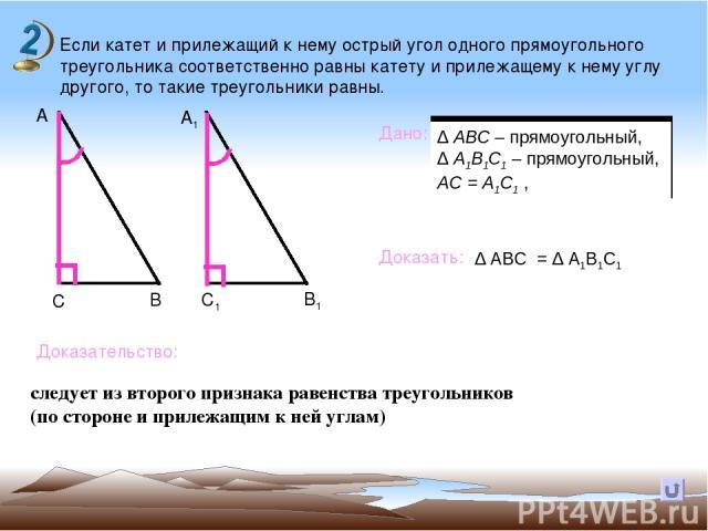 Если катет и прилежащий к нему острый угол одного прямоугольного треугольника соответственно равны катету и прилежащему к нему углу другого, то такие треугольники равны. В А А1 С С1 В1 Дано: Доказать: Доказательство: следует из второго признака раве…