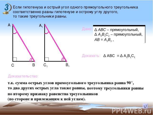 Если гипотенуза и острый угол одного прямоугольного треугольника соответственно равны гипотенузе и острому углу другого, то такие треугольники равны. В А А1 С С1 В1 Дано: Доказать: Доказательство: т.к. сумма острых углов прямоугольного треугольника …