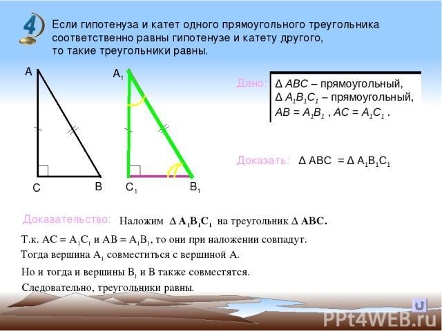 Если гипотенуза и катет одного прямоугольного треугольника соответственно равны гипотенузе и катету другого, то такие треугольники равны. В А А1 С С1 В1 Дано: Доказать: Доказательство: ∆ АВС = ∆ А1В1С1 Наложим ∆ А1В1С1 на треугольник ∆ АВС. Т.к. АС …