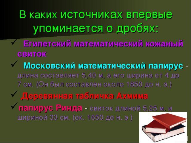 В каких источниках впервые упоминается о дробях: Египетский математический кожаный свиток Московский математический папирус - длина составляет 5,40м, а его ширина от 4 до 7см. (Он был составлен около 1850 до н.э.) Деревянная табличка Ахмима папир…